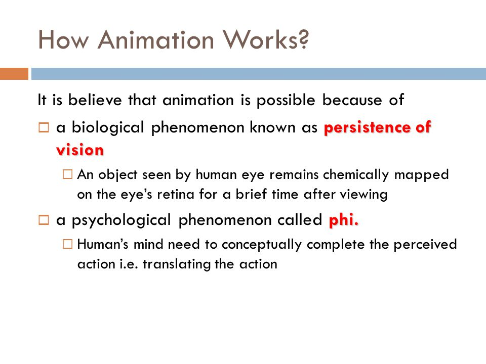 How Animation Works It is believe that animation is possible because of. a biological phenomenon known as persistence of vision.