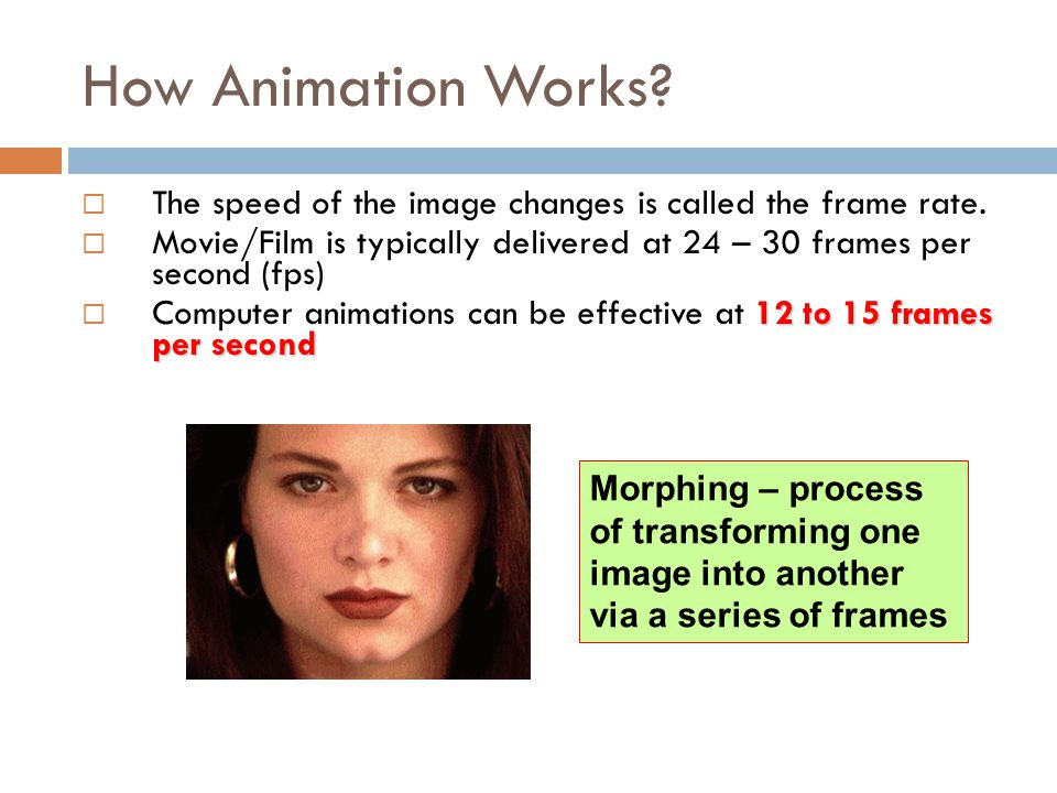 How Animation Works The speed of the image changes is called the frame rate. Movie/Film is typically delivered at 24 – 30 frames per second (fps)