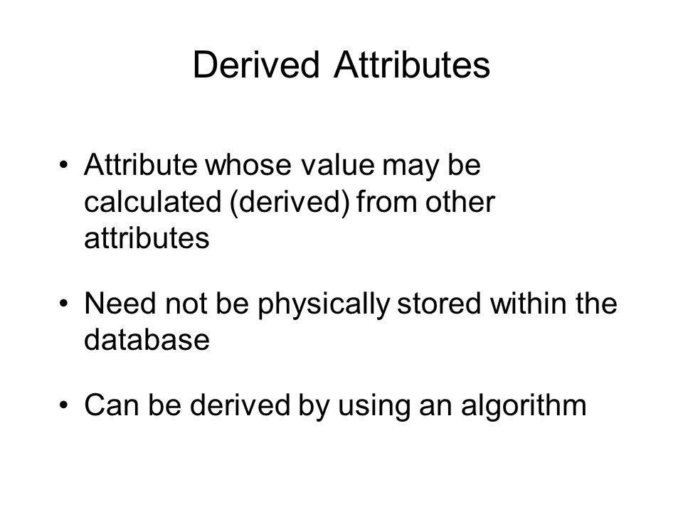 Derived Attributes Attribute whose value may be calculated (derived) from other attributes. Need not be physically stored within the database.
