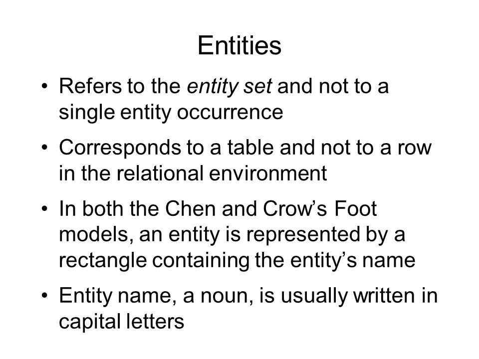 Entities Refers to the entity set and not to a single entity occurrence. Corresponds to a table and not to a row in the relational environment.