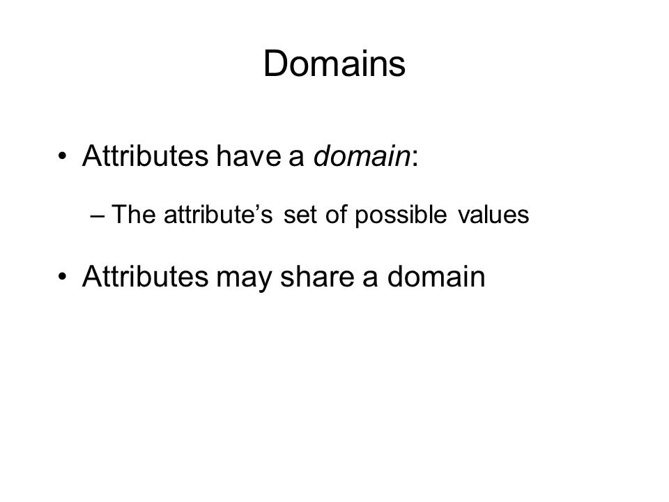 Domains Attributes have a domain: Attributes may share a domain