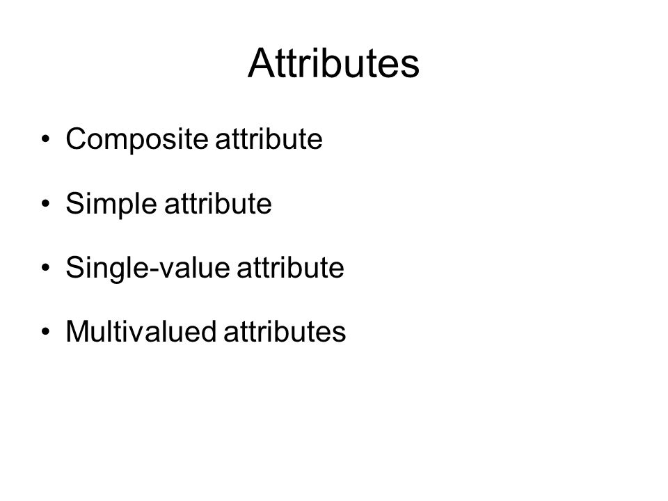 Attributes Composite attribute Simple attribute Single-value attribute