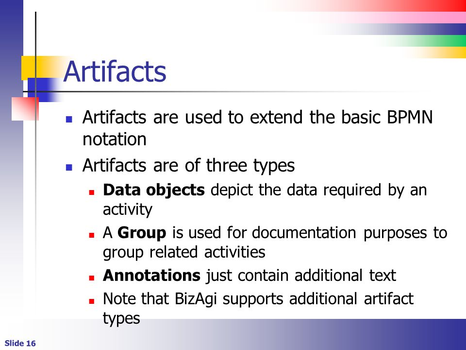 Artifacts Artifacts are used to extend the basic BPMN notation