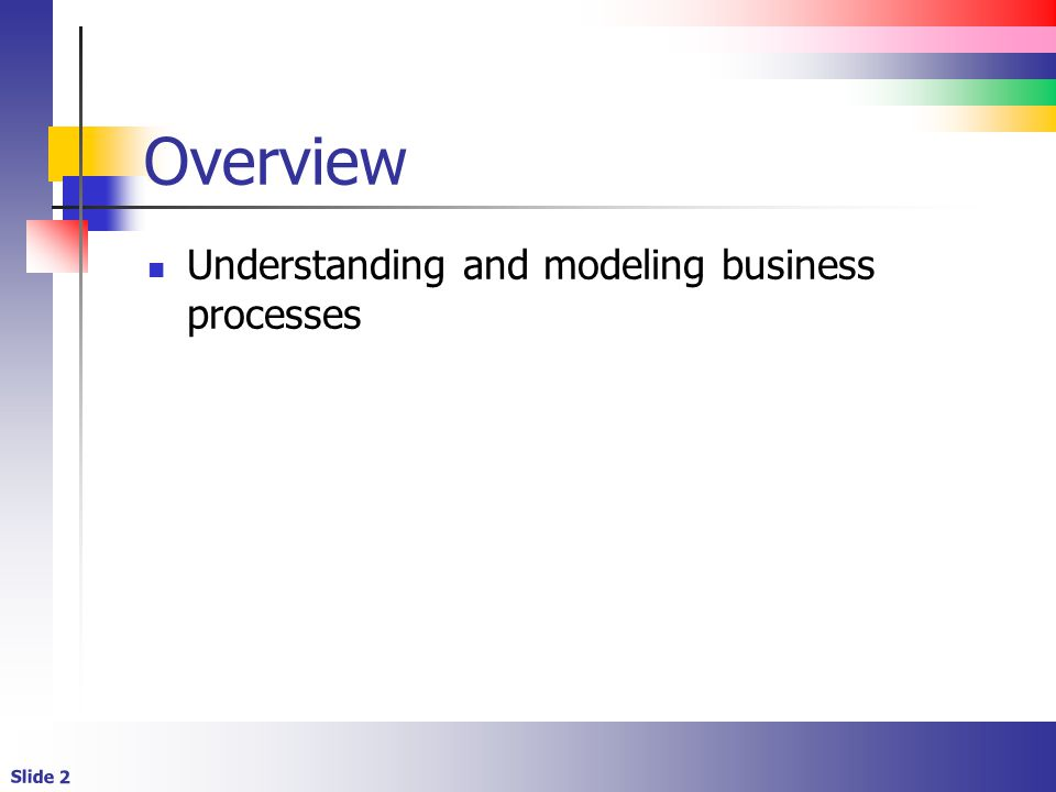 Overview Understanding and modeling business processes