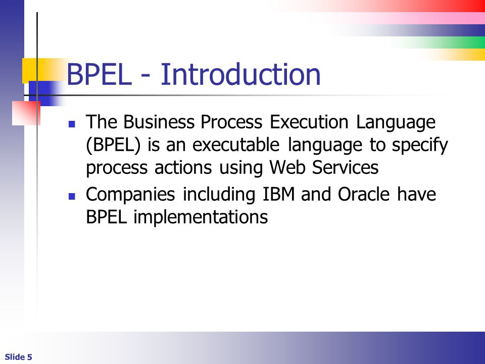 BPEL - Introduction The Business Process Execution Language (BPEL) is an executable language to specify process actions using Web Services.