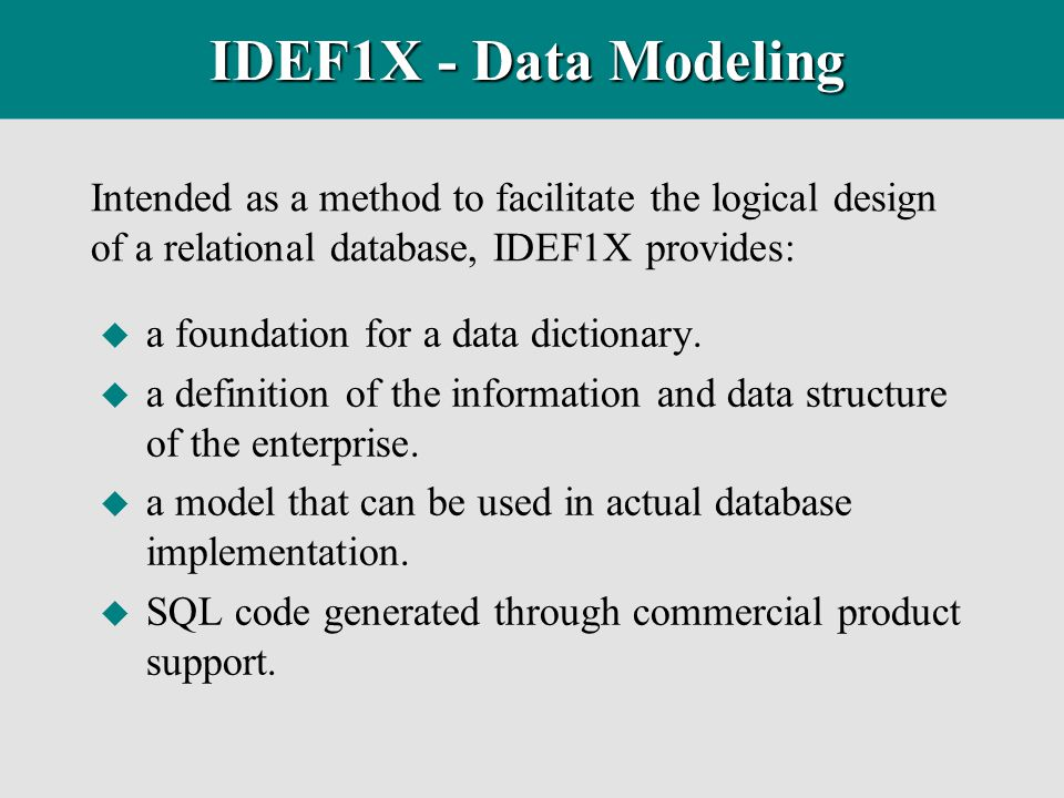 IDEF1X - Data Modeling Intended as a method to facilitate the logical design of a relational database, IDEF1X provides: