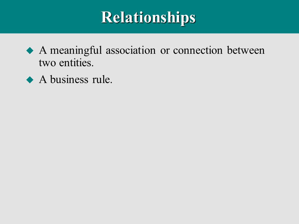 Relationships A meaningful association or connection between two entities. A business rule.