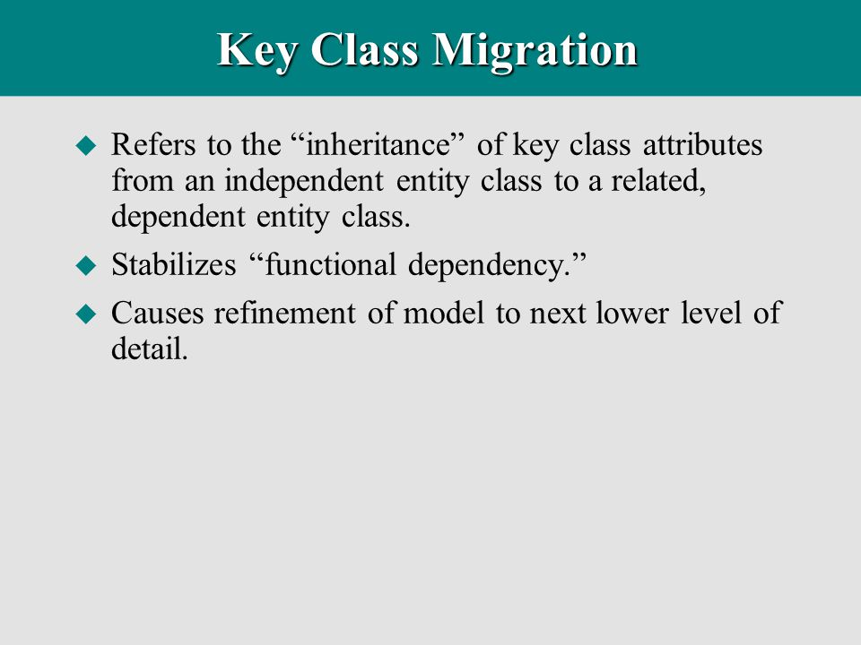 Key Class Migration Refers to the inheritance of key class attributes from an independent entity class to a related, dependent entity class.