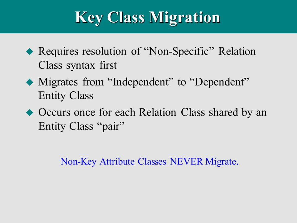 Key Class Migration Requires resolution of Non-Specific Relation Class syntax first. Migrates from Independent to Dependent Entity Class.