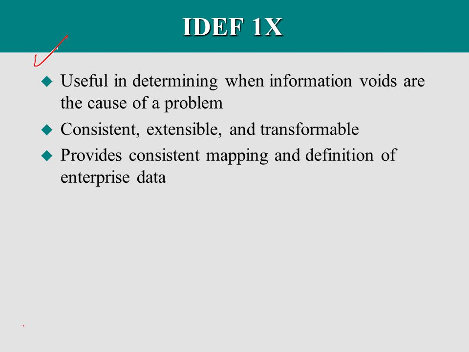 IDEF 1X Useful in determining when information voids are the cause of a problem. Consistent, extensible, and transformable.