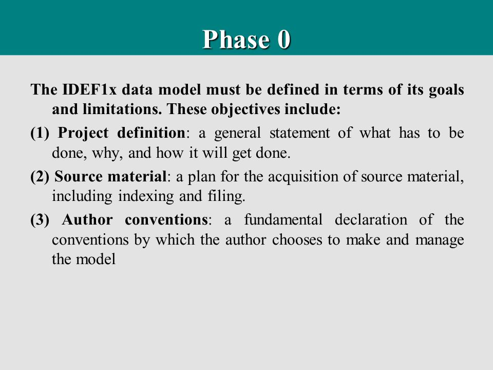 Phase 0 The IDEF1x data model must be defined in terms of its goals and limitations. These objectives include: