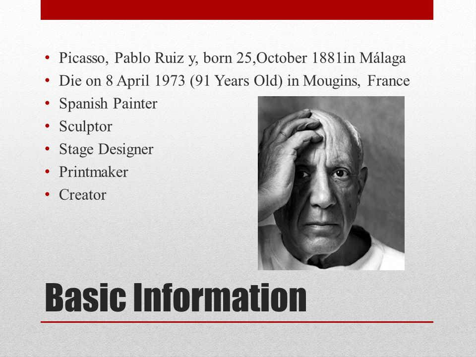 Basic Information Picasso, Pablo Ruiz y, born 25,October 1881in Málaga