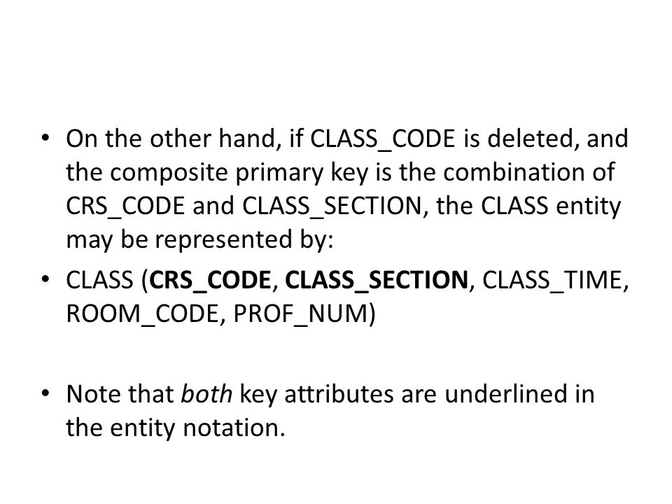 On the other hand, if CLASS_CODE is deleted, and the composite primary key is the combination of CRS_CODE and CLASS_SECTION, the CLASS entity may be represented by: