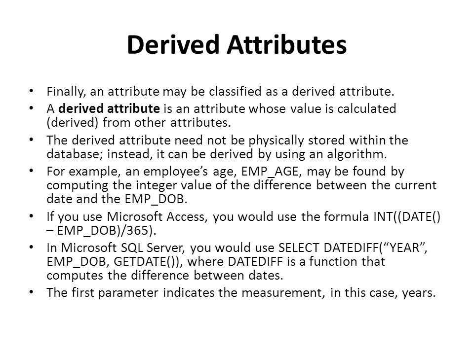 Derived Attributes Finally, an attribute may be classified as a derived attribute.