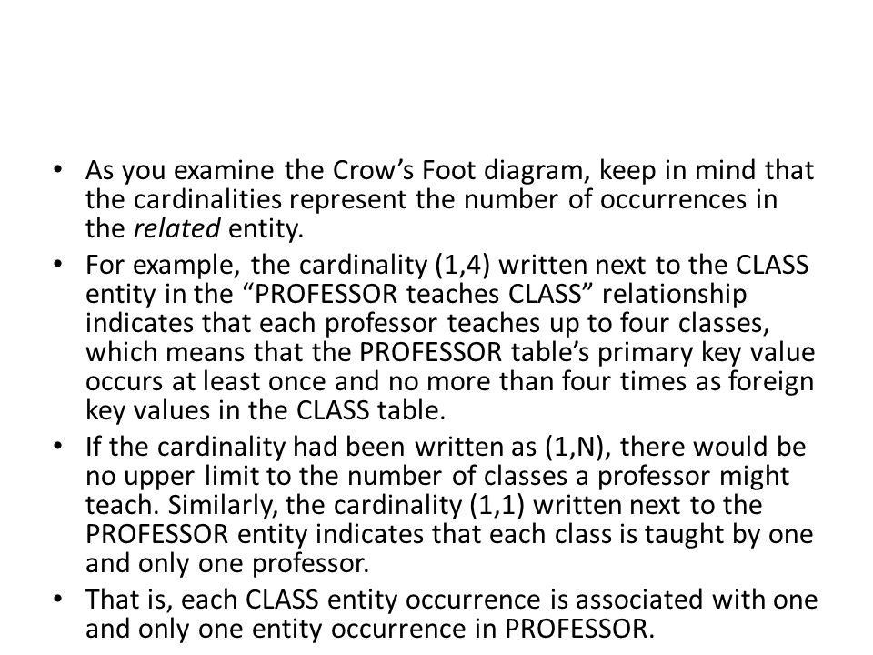 As you examine the Crow's Foot diagram, keep in mind that the cardinalities represent the number of occurrences in the related entity.