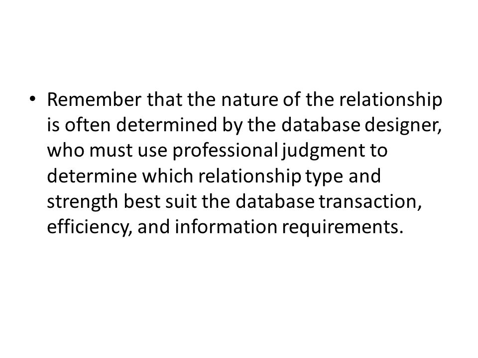 Remember that the nature of the relationship is often determined by the database designer, who must use professional judgment to determine which relationship type and strength best suit the database transaction, efficiency, and information requirements.