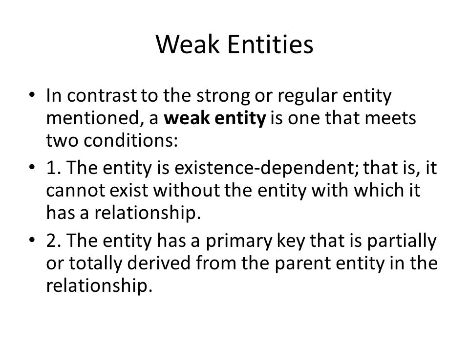 Weak Entities In contrast to the strong or regular entity mentioned, a weak entity is one that meets two conditions: