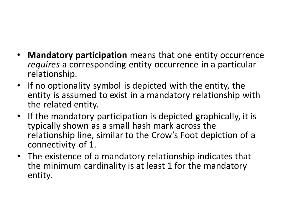 Mandatory participation means that one entity occurrence requires a corresponding entity occurrence in a particular relationship.