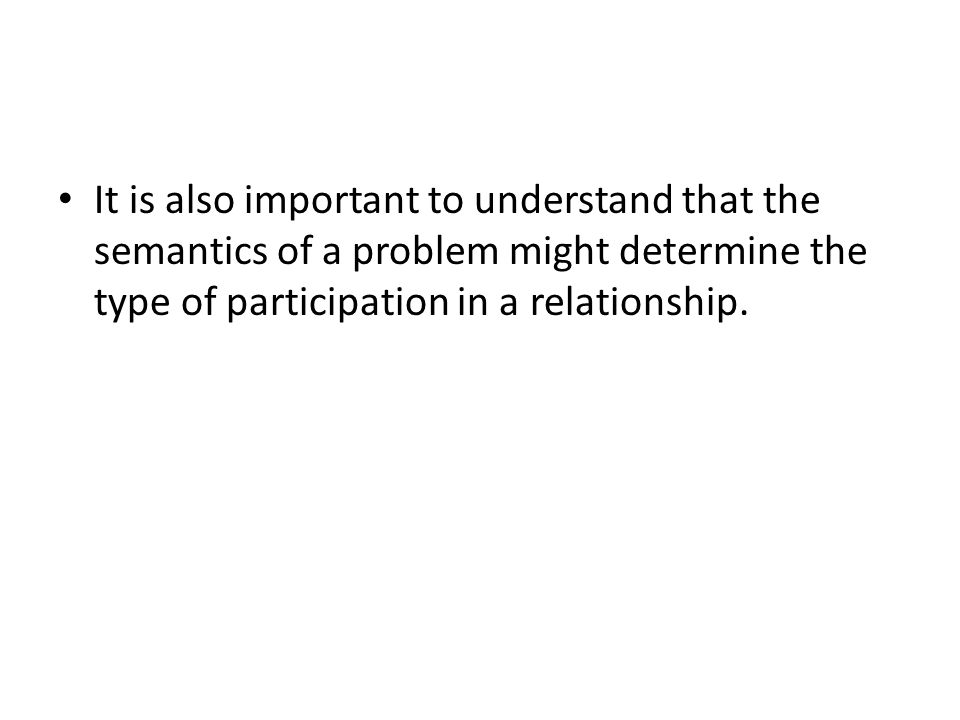 It is also important to understand that the semantics of a problem might determine the type of participation in a relationship.