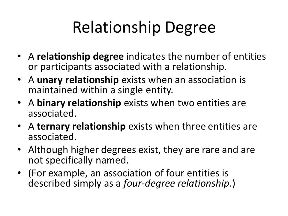 Relationship Degree A relationship degree indicates the number of entities or participants associated with a relationship.