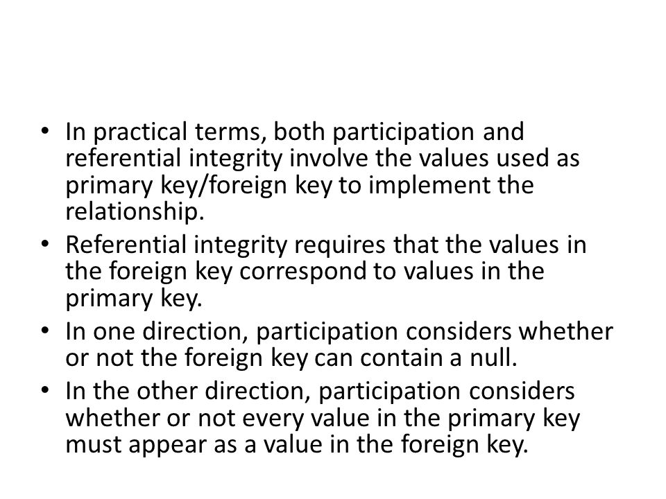 In practical terms, both participation and referential integrity involve the values used as primary key/foreign key to implement the relationship.