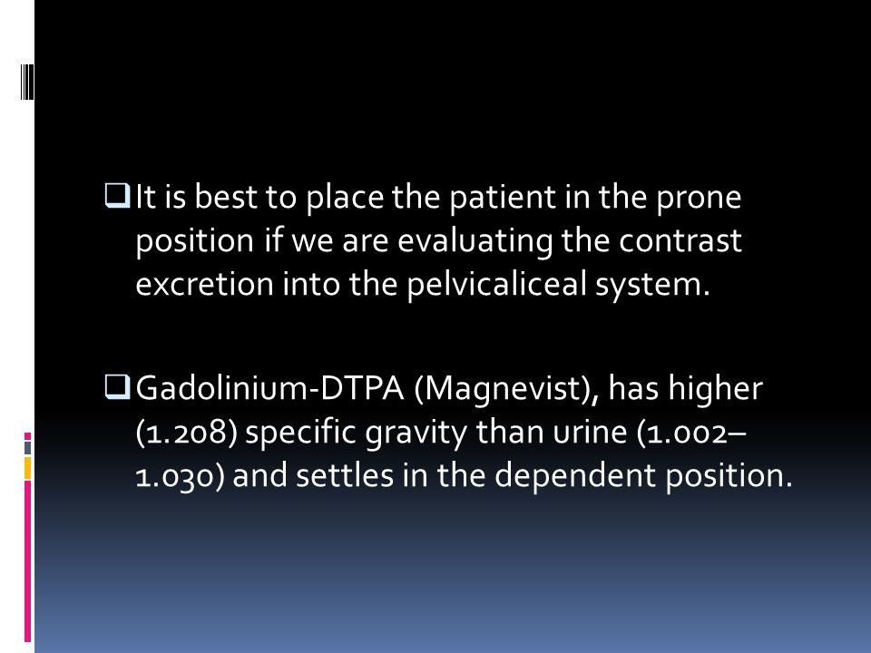 It is best to place the patient in the prone position if we are evaluating the contrast excretion into the pelvicaliceal system.
