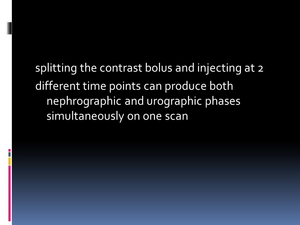 splitting the contrast bolus and injecting at 2 different time points can produce both nephrographic and urographic phases simultaneously on one scan