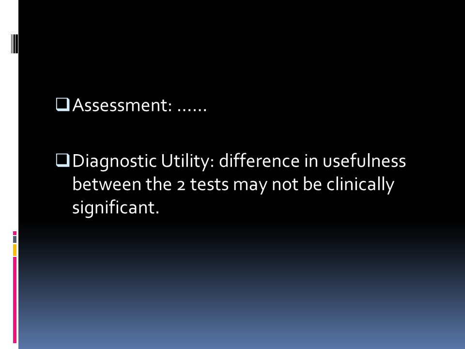 Assessment: …… Diagnostic Utility: difference in usefulness between the 2 tests may not be clinically significant.
