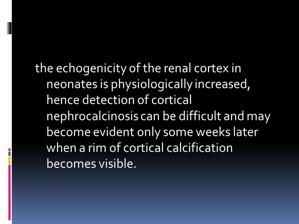 the echogenicity of the renal cortex in neonates is physiologically increased, hence detection of cortical nephrocalcinosis can be difficult and may become evident only some weeks later when a rim of cortical calcification becomes visible.