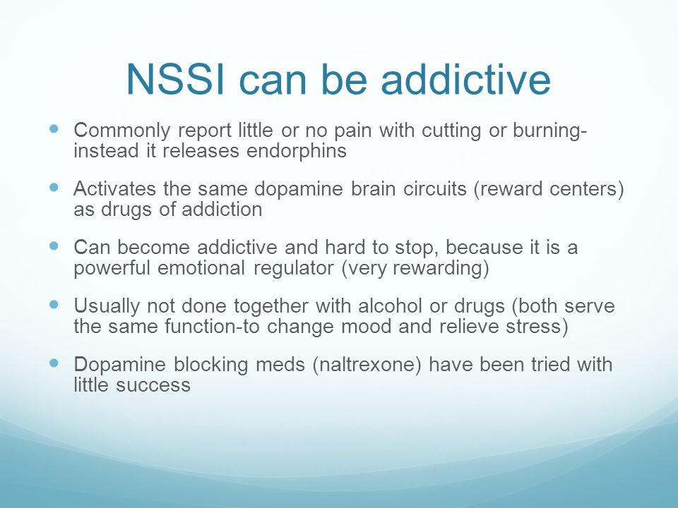 NSSI can be addictive Commonly report little or no pain with cutting or burning- instead it releases endorphins.