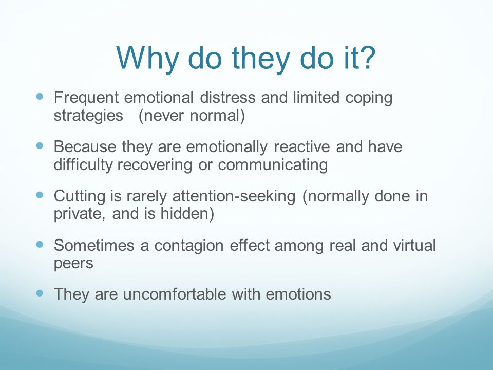 Why do they do it Frequent emotional distress and limited coping strategies (never normal)