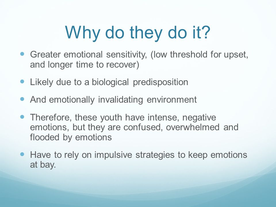 Why do they do it Greater emotional sensitivity, (low threshold for upset, and longer time to recover)