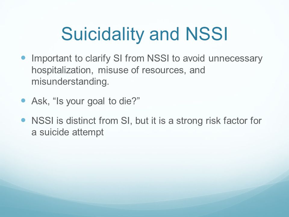Suicidality and NSSI Important to clarify SI from NSSI to avoid unnecessary hospitalization, misuse of resources, and misunderstanding.