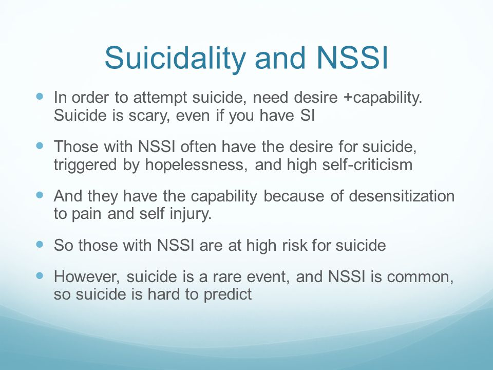 Suicidality and NSSI In order to attempt suicide, need desire +capability. Suicide is scary, even if you have SI.