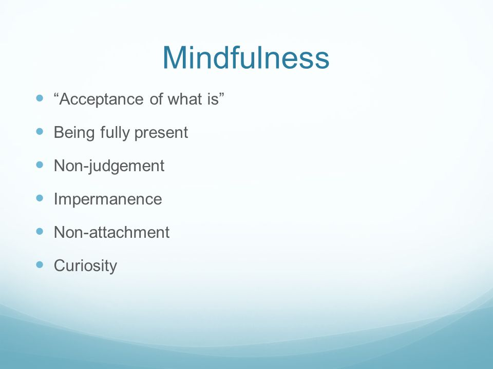 Mindfulness Acceptance of what is Being fully present Non-judgement