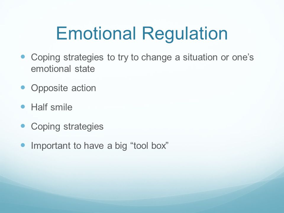 Emotional Regulation Coping strategies to try to change a situation or one's emotional state. Opposite action.