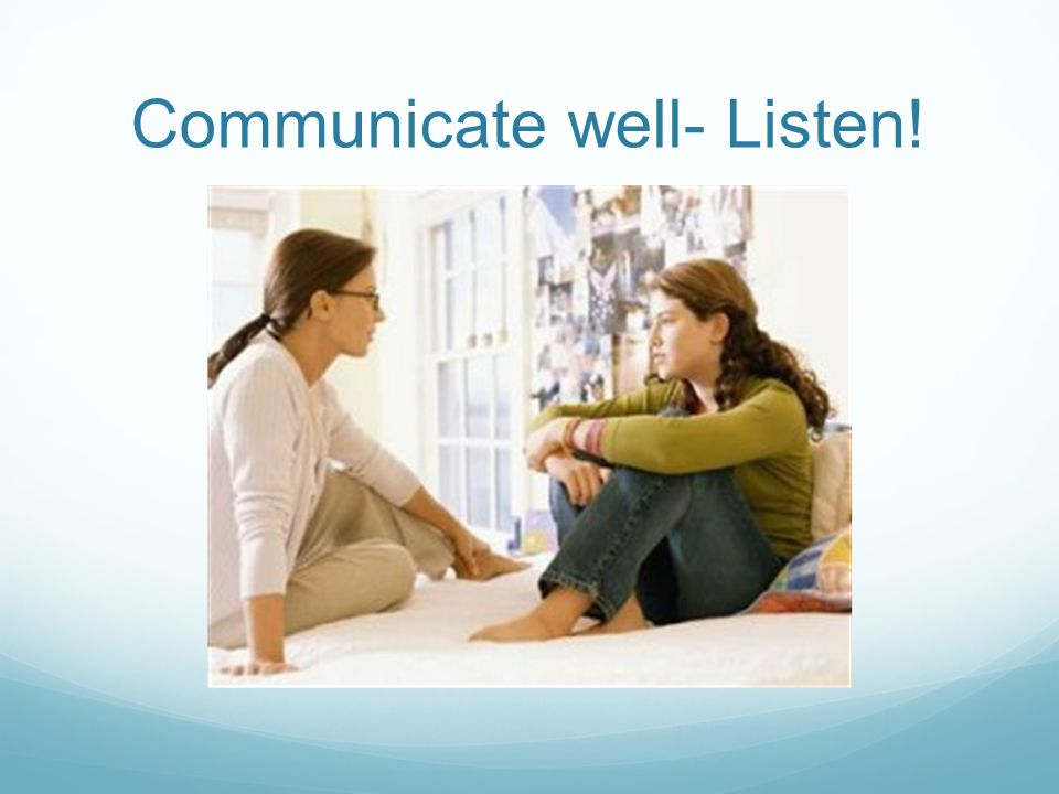 Communicate well- Listen!