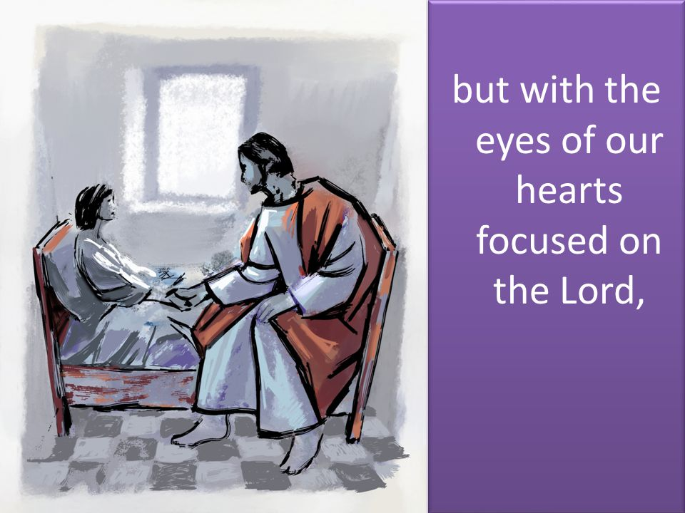 but with the eyes of our hearts focused on the Lord,