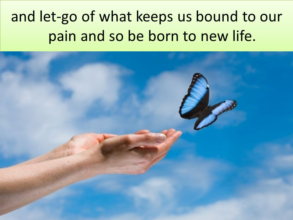 and let-go of what keeps us bound to our pain and so be born to new life.