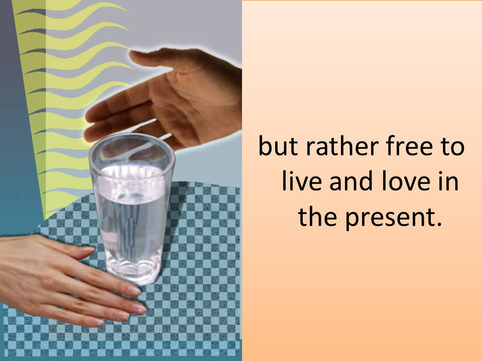 but rather free to live and love in the present.