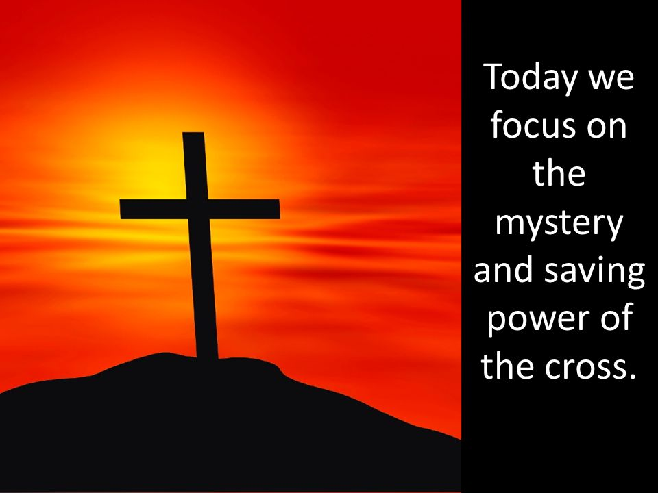 Today we focus on the mystery and saving power of the cross.