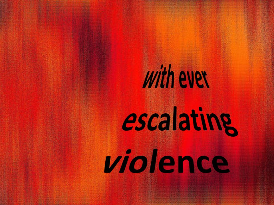 with ever escalating violence