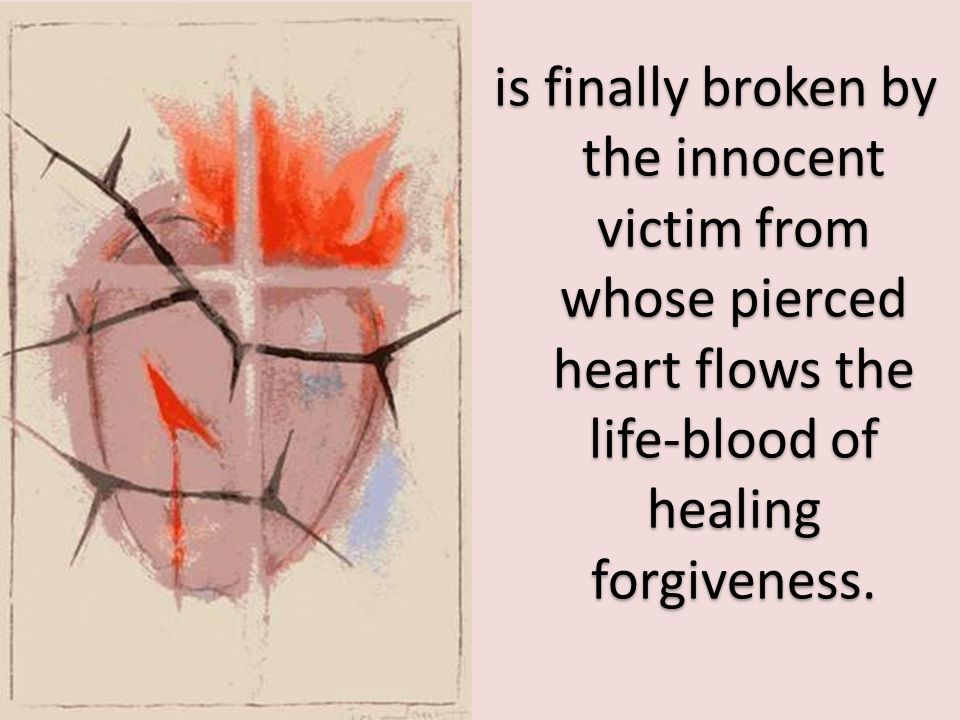 is finally broken by the innocent victim from whose pierced heart flows the life-blood of healing forgiveness.