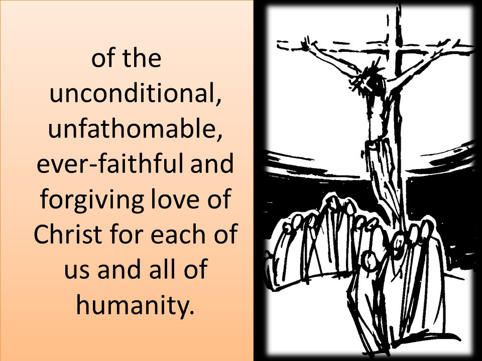 of the unconditional, unfathomable, ever-faithful and forgiving love of Christ for each of us and all of humanity.