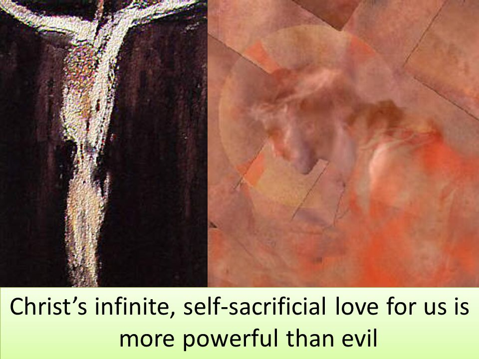 Christ's infinite, self-sacrificial love for us is more powerful than evil