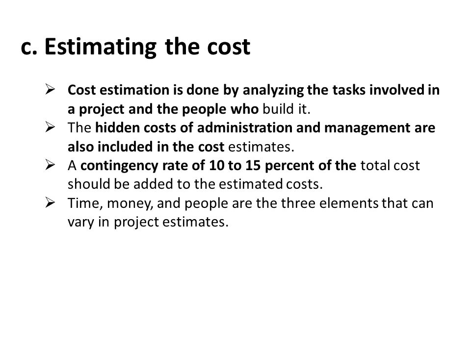c. Estimating the cost Cost estimation is done by analyzing the tasks involved in a project and the people who build it.