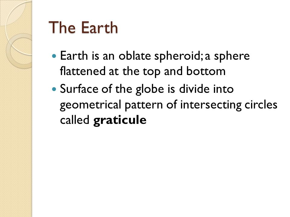 The Earth Earth is an oblate spheroid; a sphere flattened at the top and bottom.