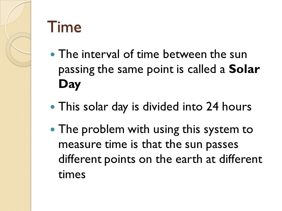 Time The interval of time between the sun passing the same point is called a Solar Day. This solar day is divided into 24 hours.