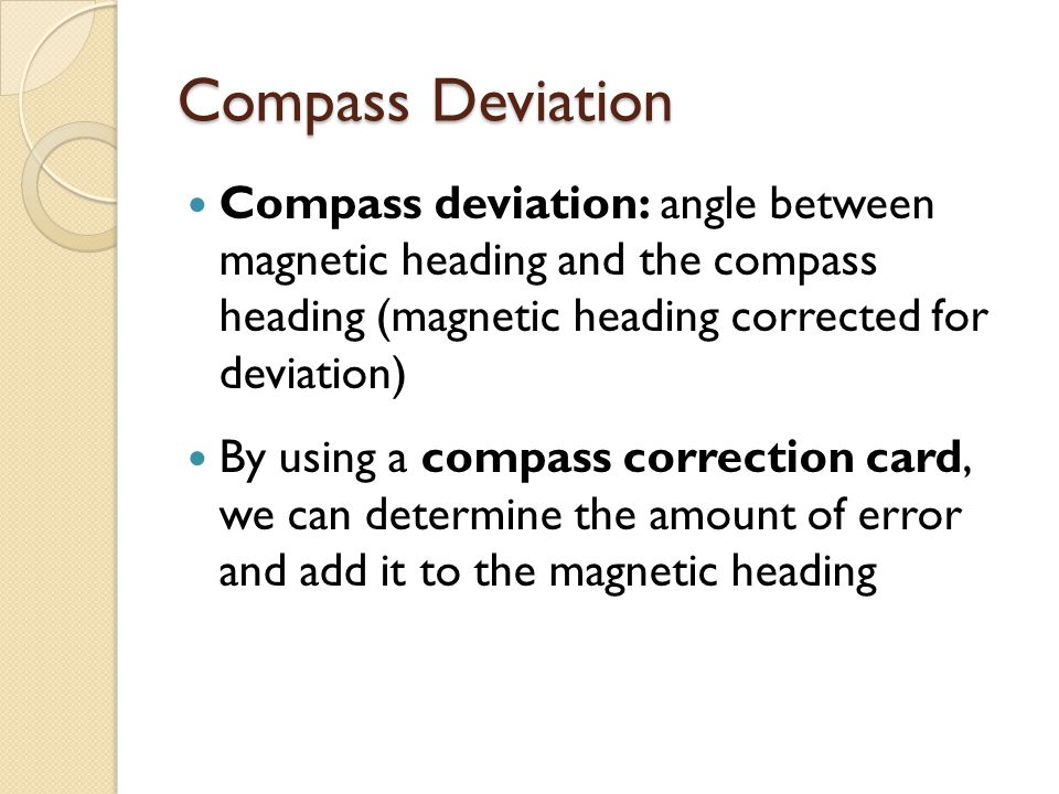 Compass Deviation Compass deviation: angle between magnetic heading and the compass heading (magnetic heading corrected for deviation)