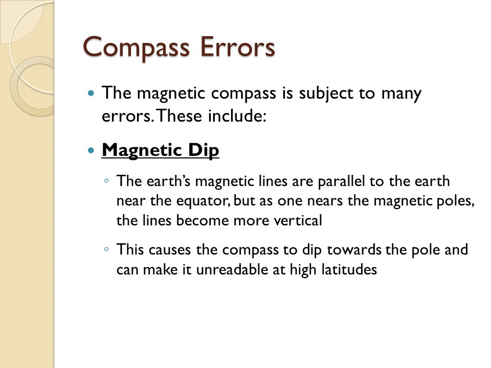Compass Errors The magnetic compass is subject to many errors. These include: Magnetic Dip.